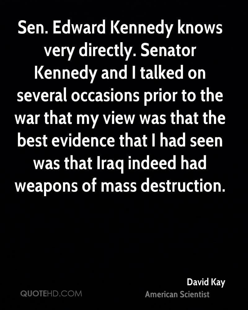 Sen. Edward Kennedy knows very directly. Senator Kennedy and I talked on several occasions prior to the war that my view was that the best evidence that I had seen was that Iraq indeed had weapons of mass destruction.