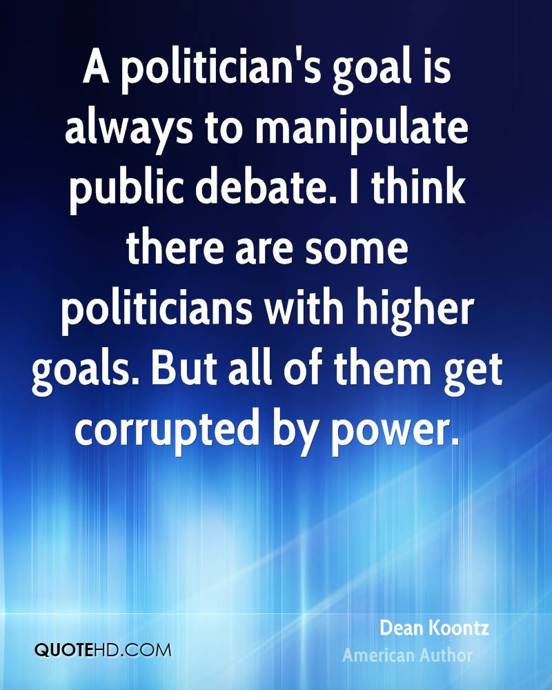 A politician's goal is always to manipulate public debate. I think there are some politicians with higher goals. But all of them get corrupted by power.