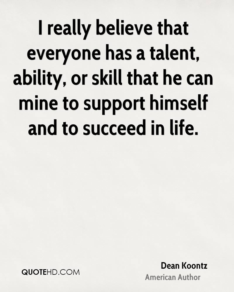 I really believe that everyone has a talent, ability, or skill that he can mine to support himself and to succeed in life.