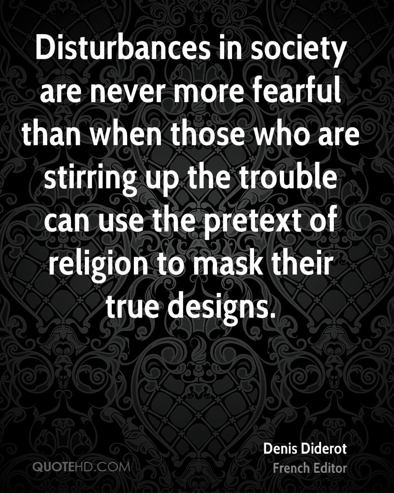 Disturbances in society are never more fearful than when those who are stirring up the trouble can use the pretext of religion to mask their true designs.