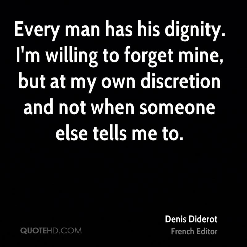Every man has his dignity. I'm willing to forget mine, but at my own discretion and not when someone else tells me to.