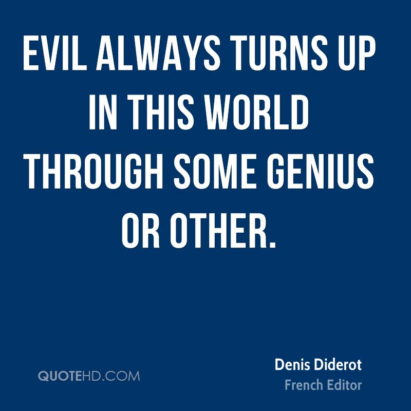 Evil always turns up in this world through some genius or other.