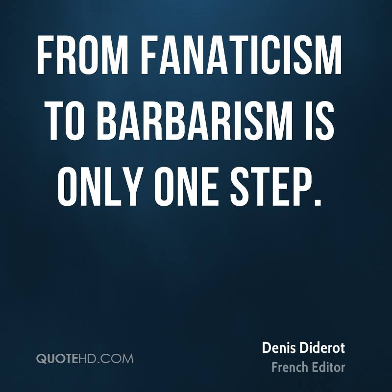 From fanaticism to barbarism is only one step.