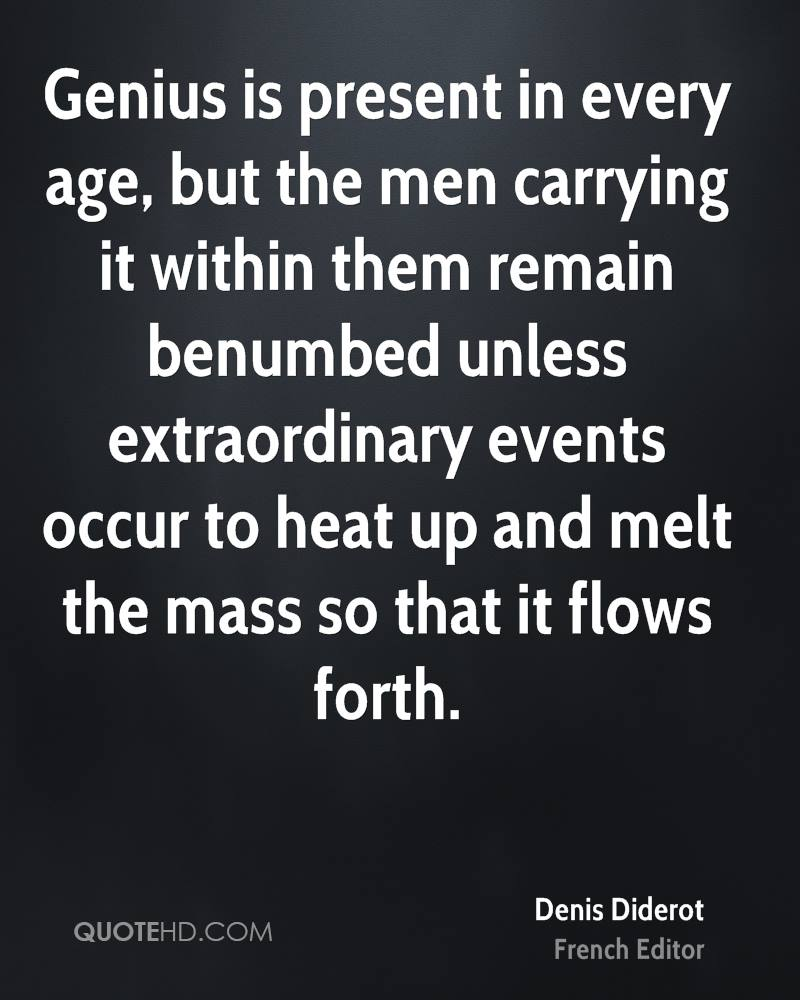 Genius is present in every age, but the men carrying it within them remain benumbed unless extraordinary events occur to heat up and melt the mass so that it flows forth.