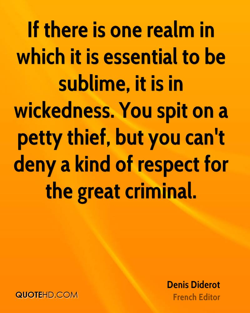 If there is one realm in which it is essential to be sublime, it is in wickedness. You spit on a petty thief, but you can't deny a kind of respect for the great criminal.