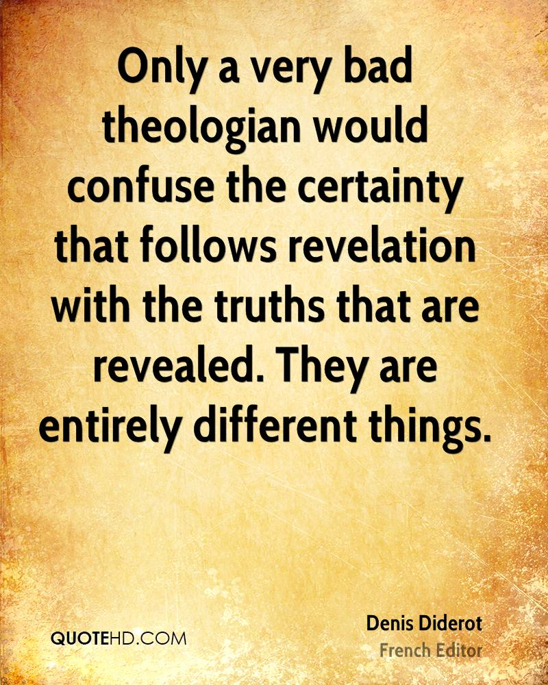 Only a very bad theologian would confuse the certainty that follows revelation with the truths that are revealed. They are entirely different things.