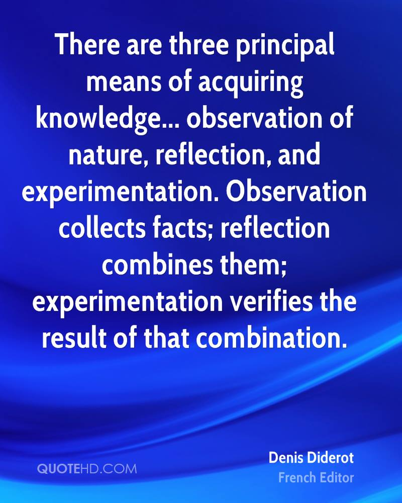 There are three principal means of acquiring knowledge... observation of nature, reflection, and experimentation. Observation collects facts; reflection combines them; experimentation verifies the result of that combination.