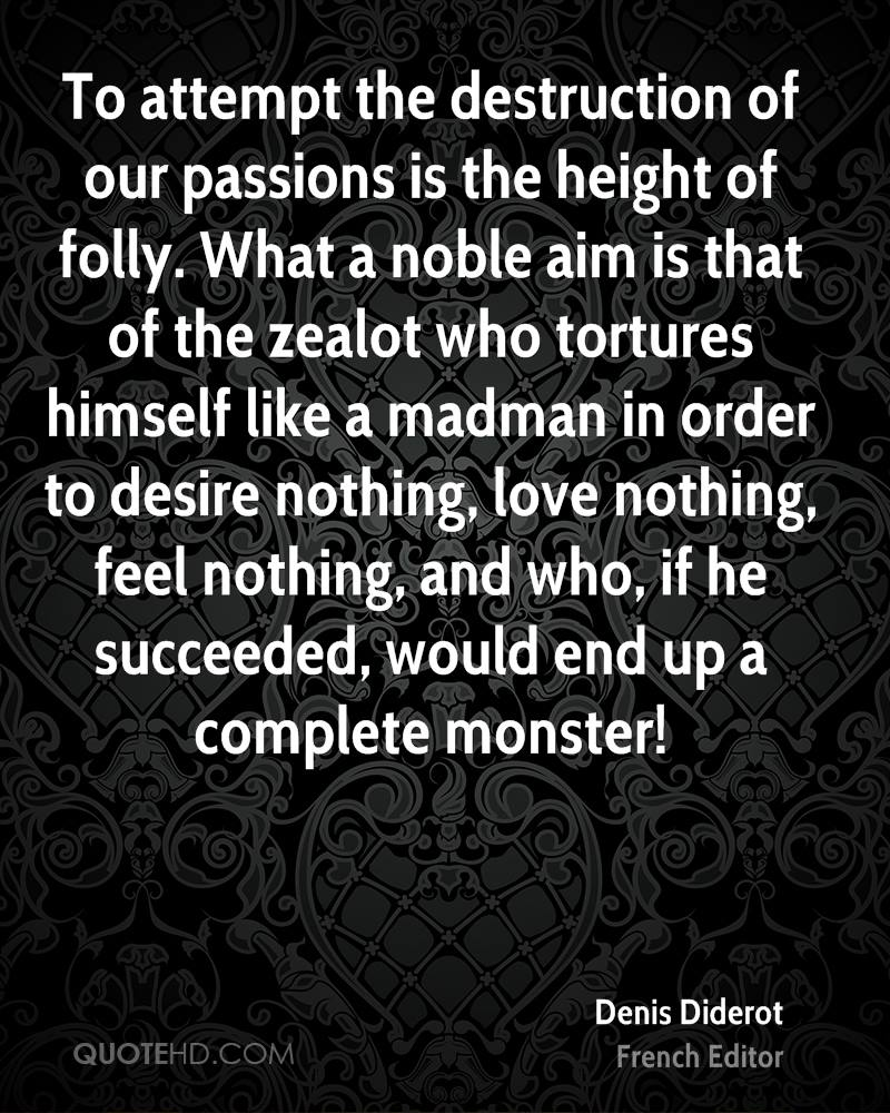 To attempt the destruction of our passions is the height of folly. What a noble aim is that of the zealot who tortures himself like a madman in order to desire nothing, love nothing, feel nothing, and who, if he succeeded, would end up a complete monster!