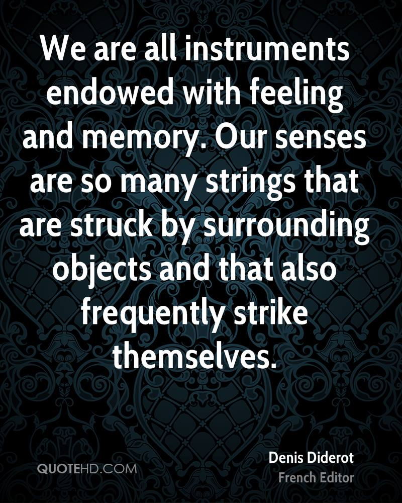 We are all instruments endowed with feeling and memory. Our senses are so many strings that are struck by surrounding objects and that also frequently strike themselves.