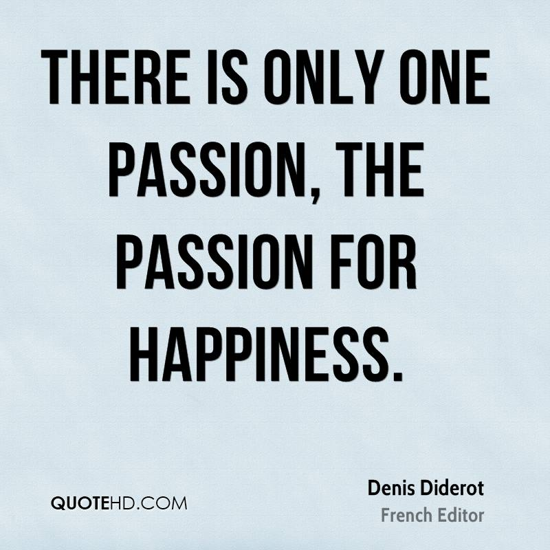 There is only one passion, the passion for happiness.
