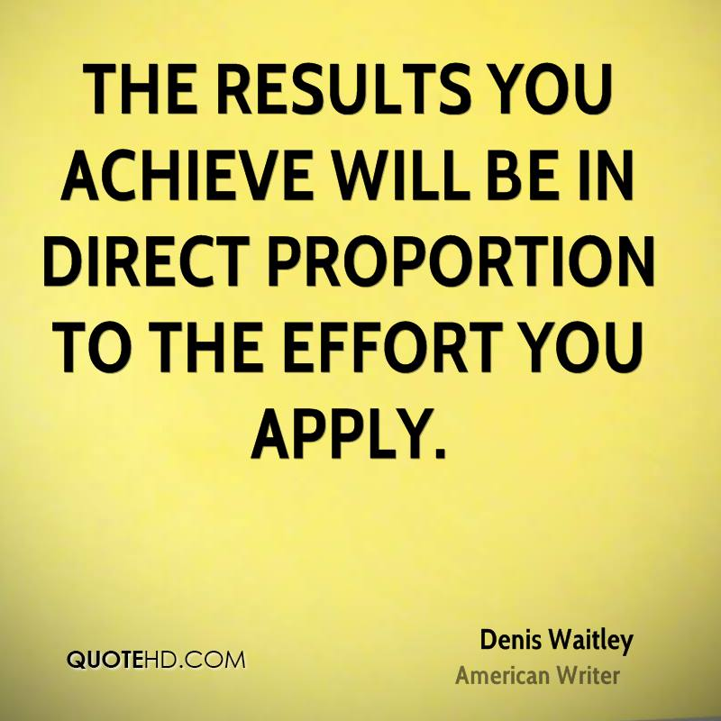 The results you achieve will be in direct proportion to the effort you apply.