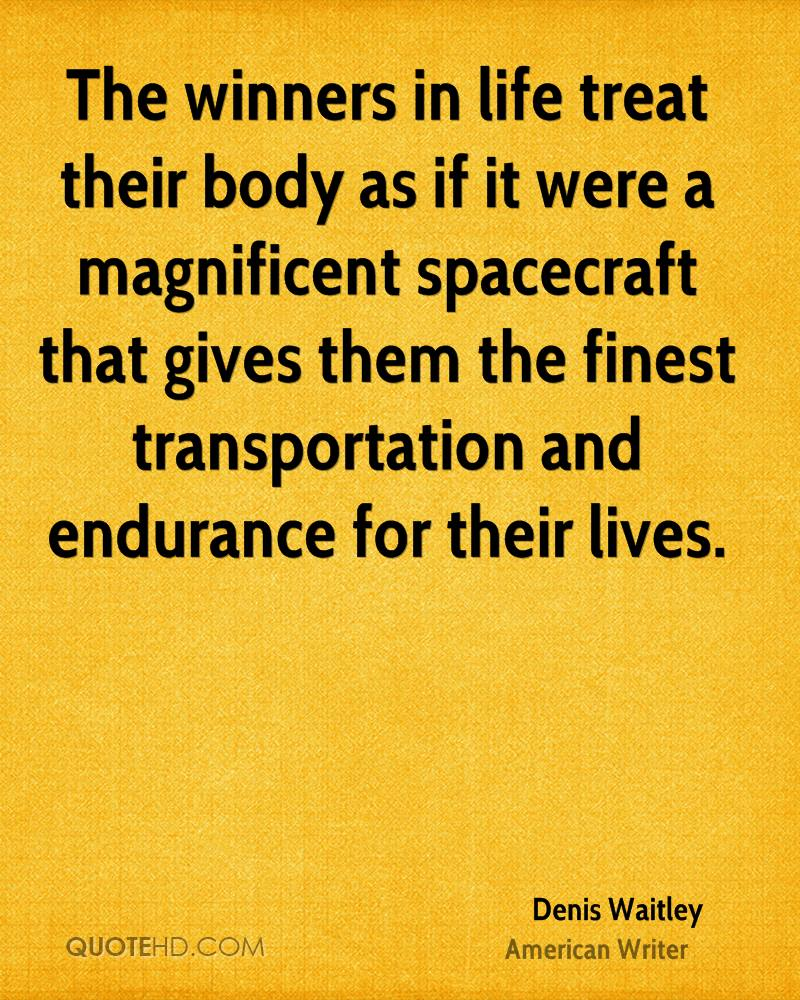 The winners in life treat their body as if it were a magnificent spacecraft that gives them the finest transportation and endurance for their lives.