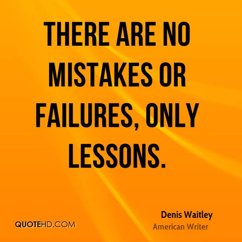 There are no mistakes or failures, only lessons.
