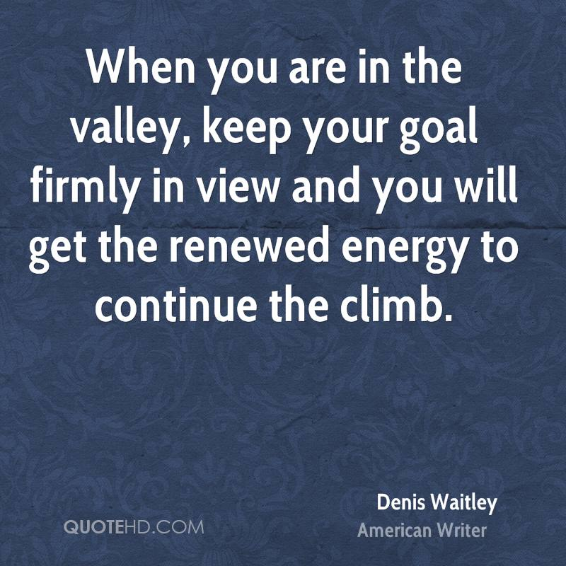 When you are in the valley, keep your goal firmly in view and you will get the renewed energy to continue the climb.
