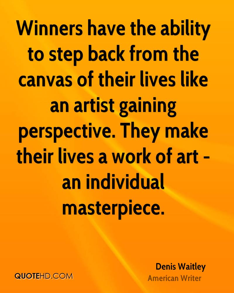 Winners have the ability to step back from the canvas of their lives like an artist gaining perspective. They make their lives a work of art - an individual masterpiece.