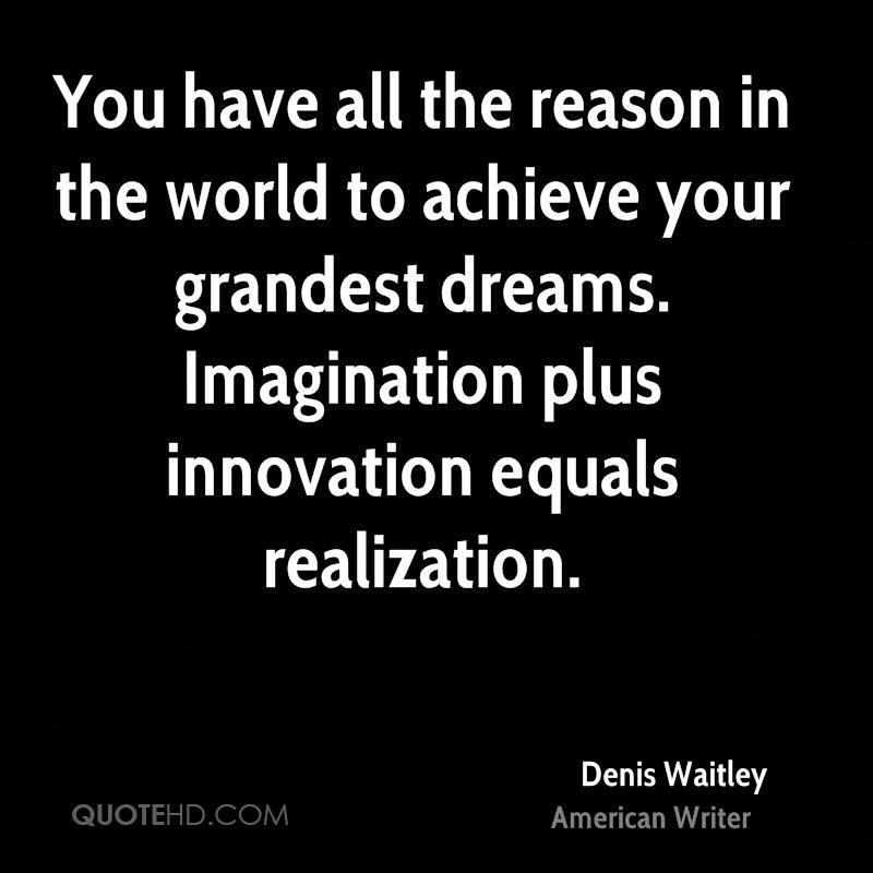 You have all the reason in the world to achieve your grandest dreams. Imagination plus innovation equals realization.