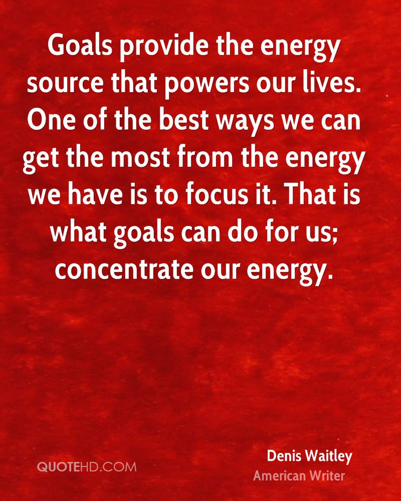 Goals provide the energy source that powers our lives. One of the best ways we can get the most from the energy we have is to focus it. That is what goals can do for us; concentrate our energy.