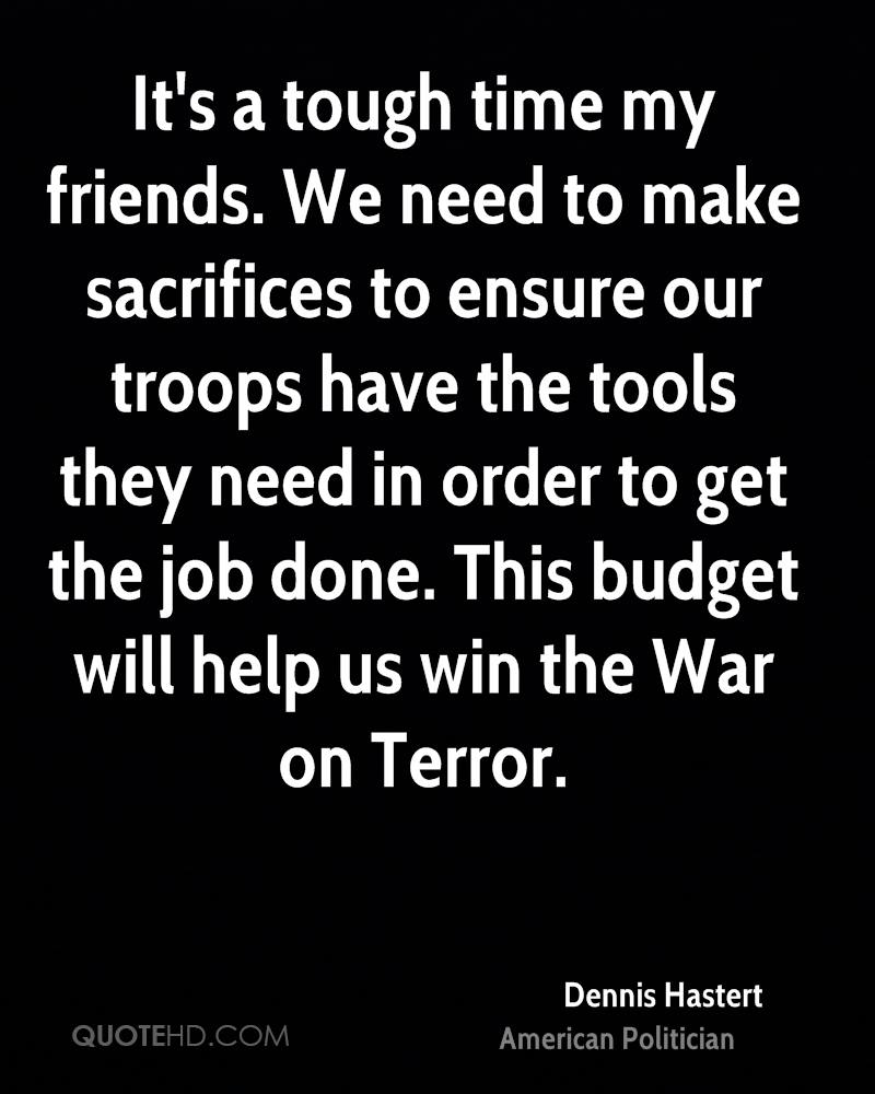 It's a tough time my friends. We need to make sacrifices to ensure our troops have the tools they need in order to get the job done. This budget will help us win the War on Terror.