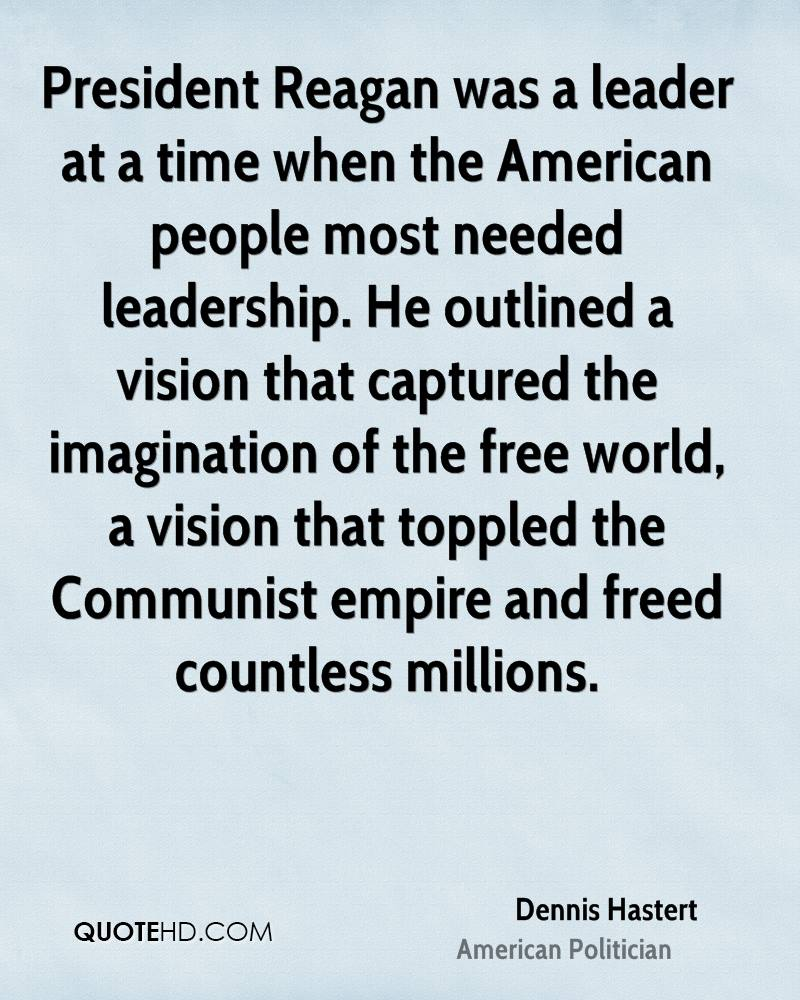 President Reagan was a leader at a time when the American people most needed leadership. He outlined a vision that captured the imagination of the free world, a vision that toppled the Communist empire and freed countless millions.