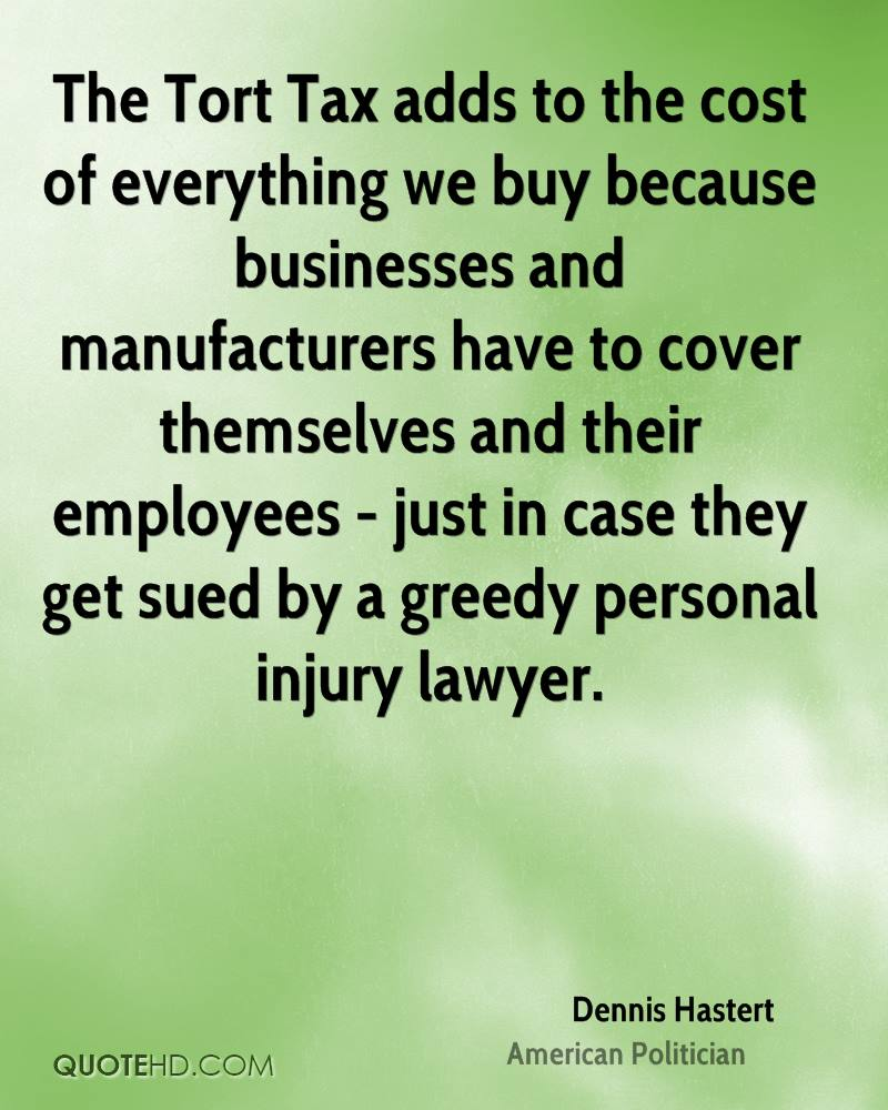 The Tort Tax adds to the cost of everything we buy because businesses and manufacturers have to cover themselves and their employees - just in case they get sued by a greedy personal injury lawyer.