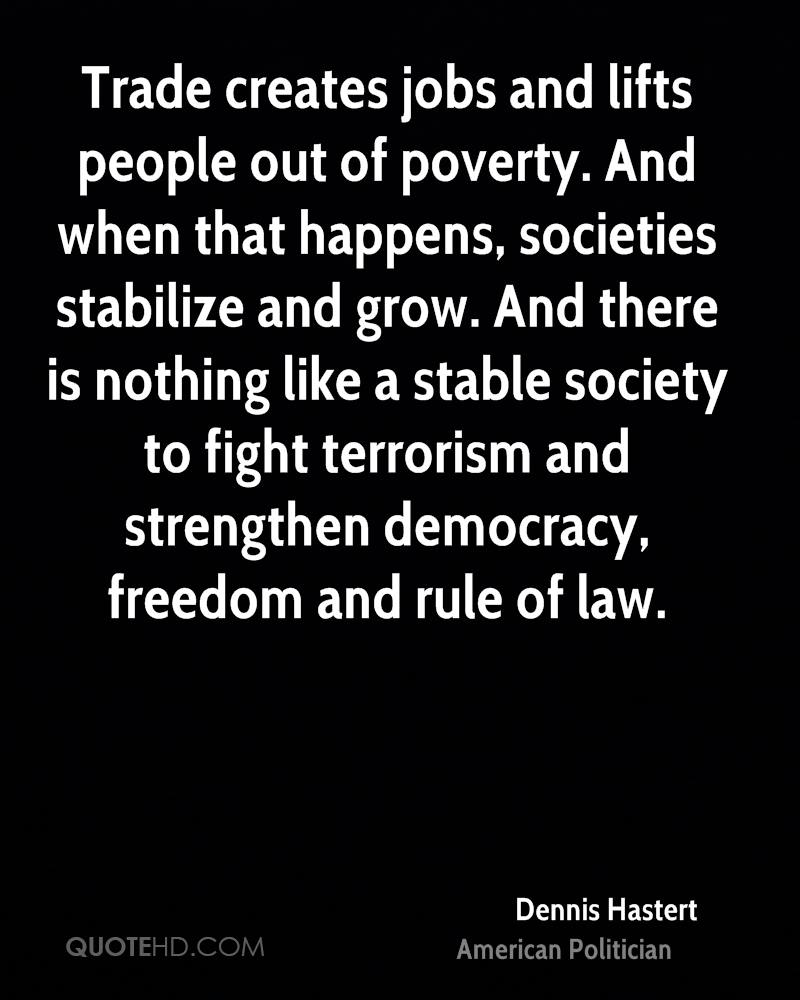 Trade creates jobs and lifts people out of poverty. And when that happens, societies stabilize and grow. And there is nothing like a stable society to fight terrorism and strengthen democracy, freedom and rule of law.