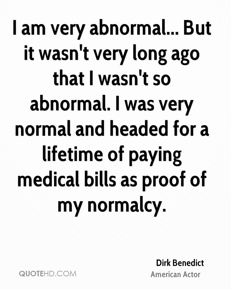 I am very abnormal... But it wasn't very long ago that I wasn't so abnormal. I was very normal and headed for a lifetime of paying medical bills as proof of my normalcy.