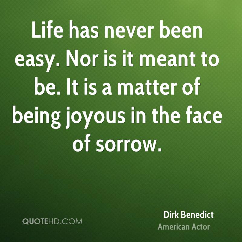 Life has never been easy. Nor is it meant to be. It is a matter of being joyous in the face of sorrow.