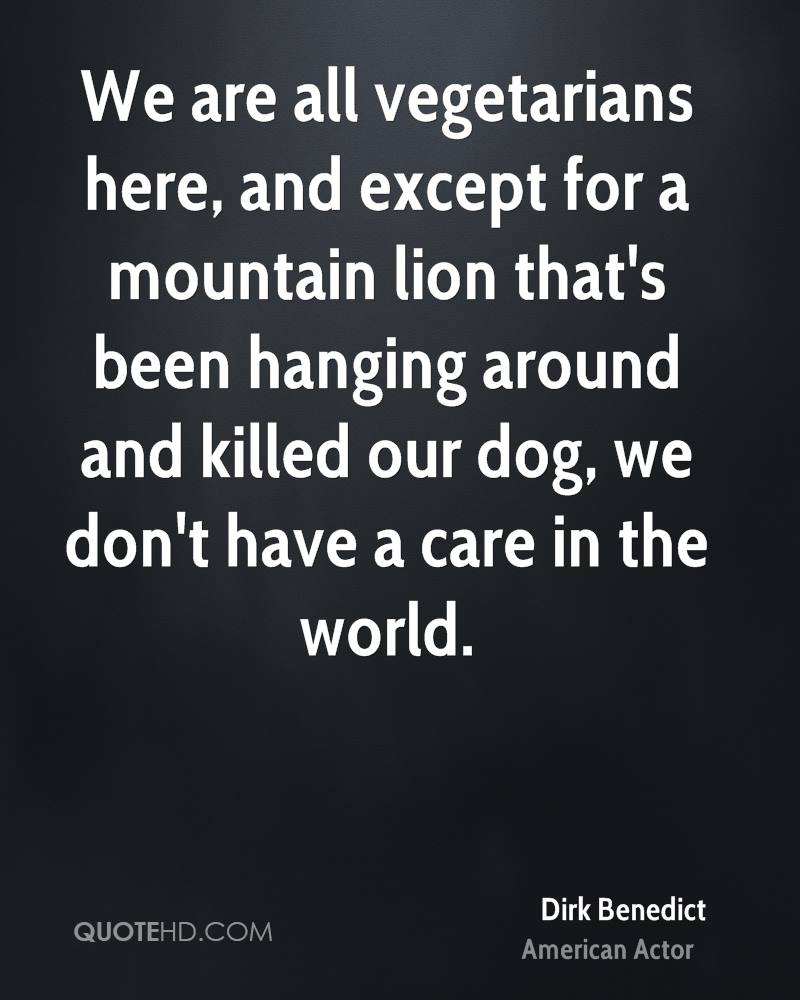 We are all vegetarians here, and except for a mountain lion that's been hanging around and killed our dog, we don't have a care in the world.