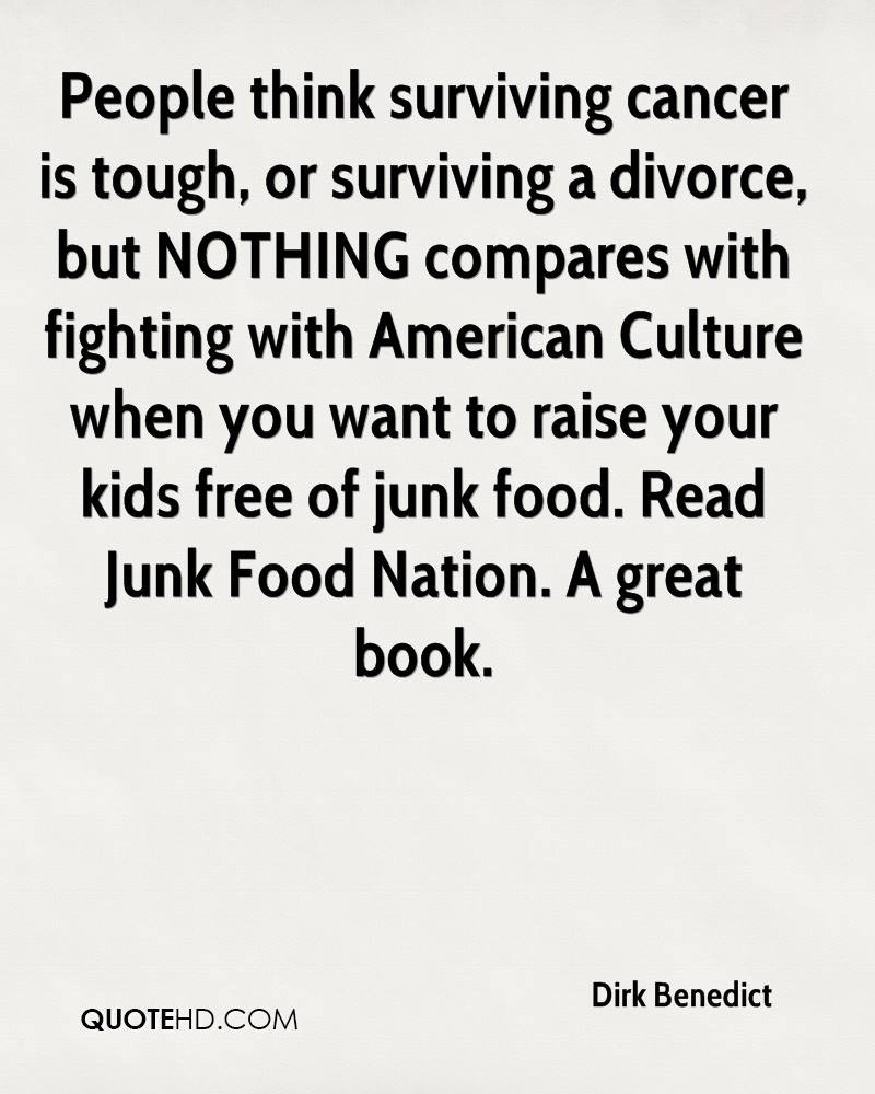 People think surviving cancer is tough, or surviving a divorce, but NOTHING compares with fighting with American Culture when you want to raise your kids free of junk food. Read Junk Food Nation. A great book.