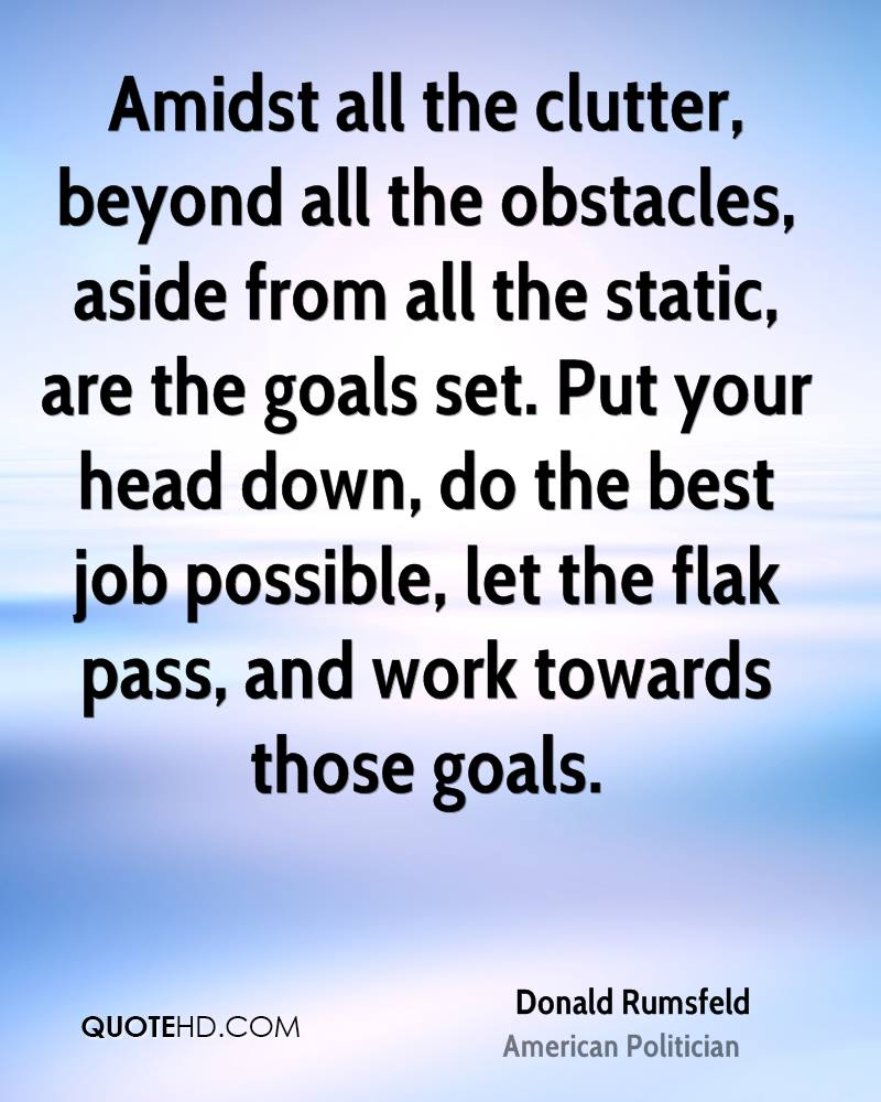 Amidst all the clutter, beyond all the obstacles, aside from all the static, are the goals set. Put your head down, do the best job possible, let the flak pass, and work towards those goals.