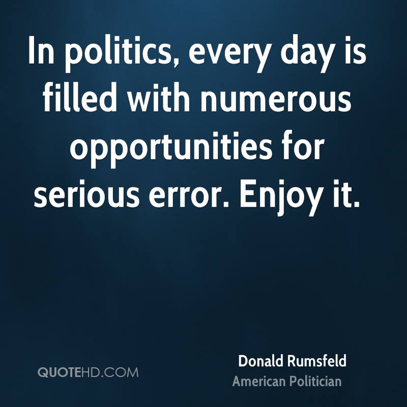 In politics, every day is filled with numerous opportunities for serious error. Enjoy it.