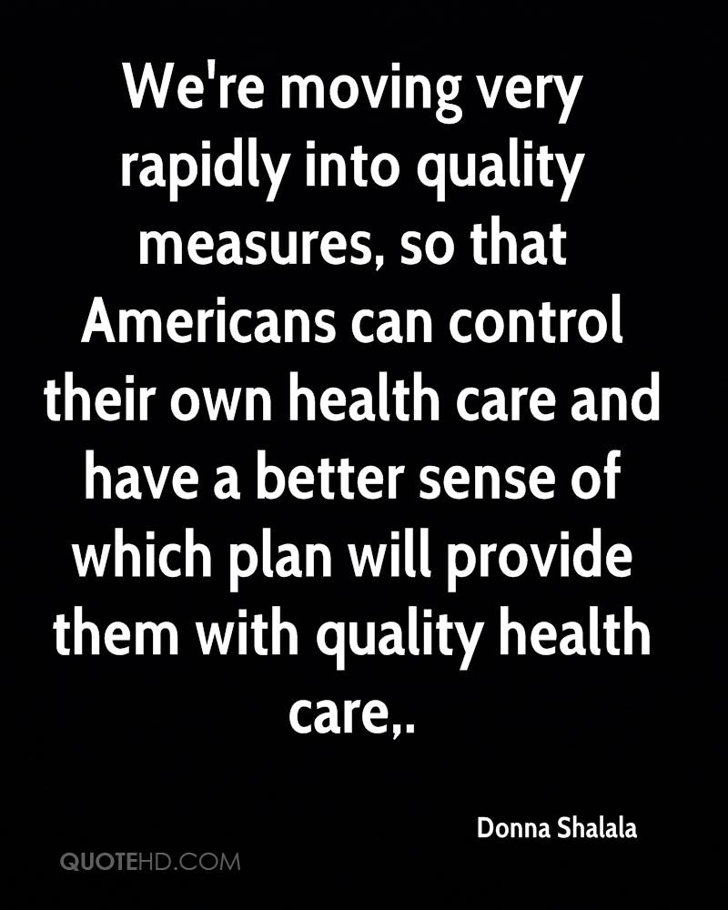 We're moving very rapidly into quality measures, so that Americans can control their own health care and have a better sense of which plan will provide them with quality health care.