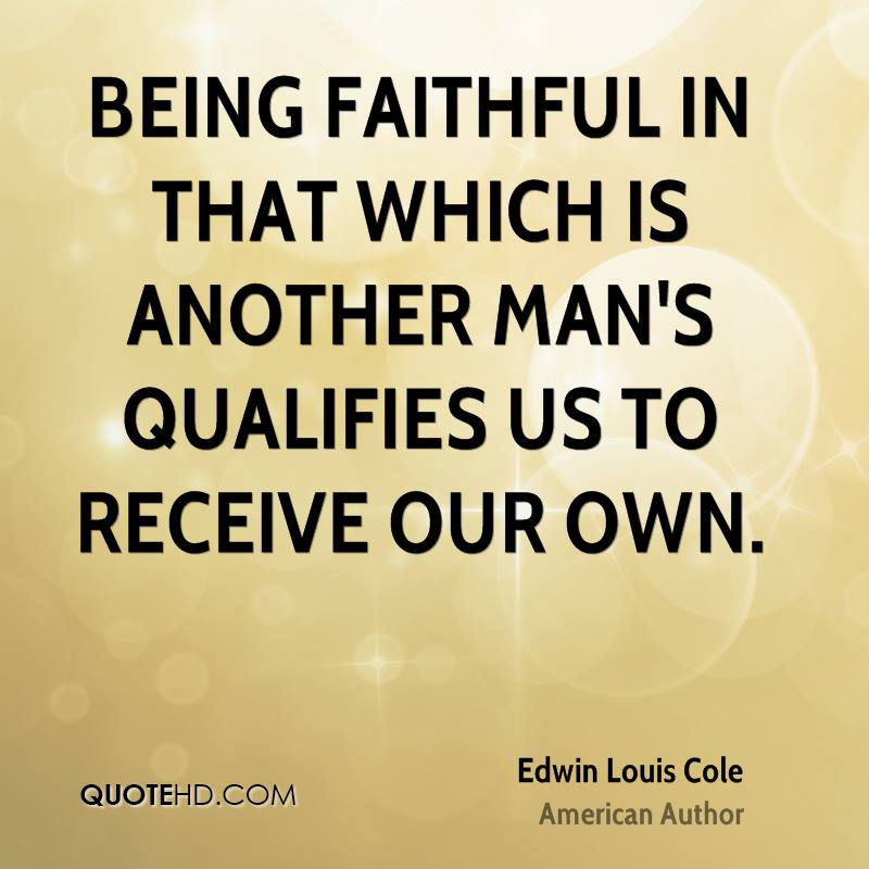 Being faithful in that which is another man's qualifies us to receive our own.