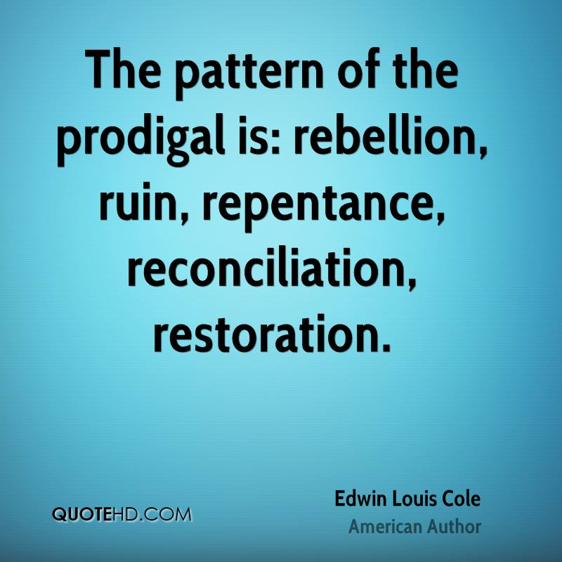The pattern of the prodigal is: rebellion, ruin, repentance, reconciliation, restoration.
