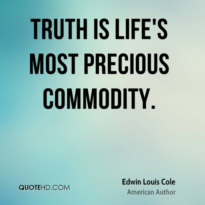 Truth is life's most precious commodity.