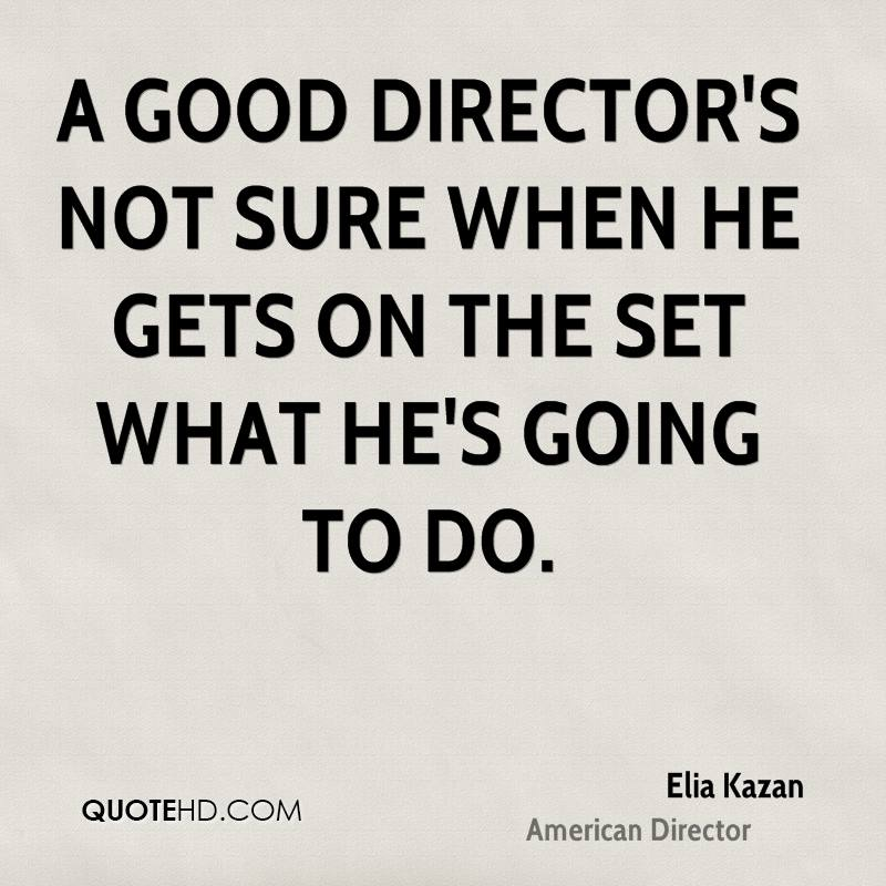 A good director's not sure when he gets on the set what he's going to do.