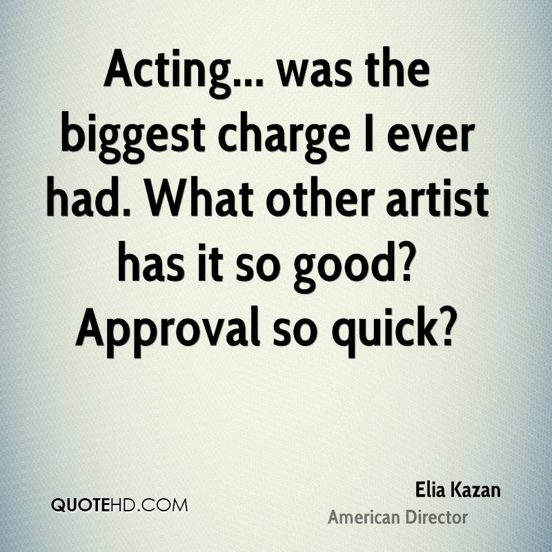 Acting... was the biggest charge I ever had. What other artist has it so good? Approval so quick?