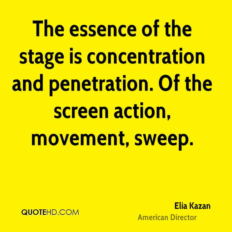 The essence of the stage is concentration and penetration. Of the screen action, movement, sweep.