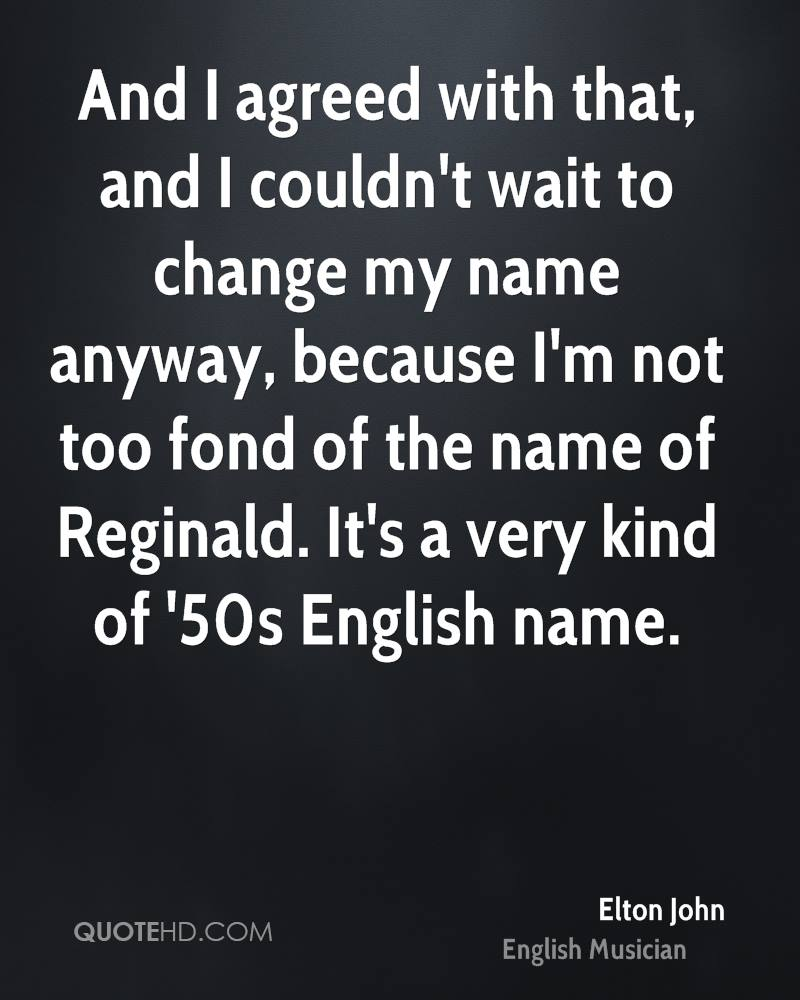 And I agreed with that, and I couldn't wait to change my name anyway, because I'm not too fond of the name of Reginald. It's a very kind of '50s English name.