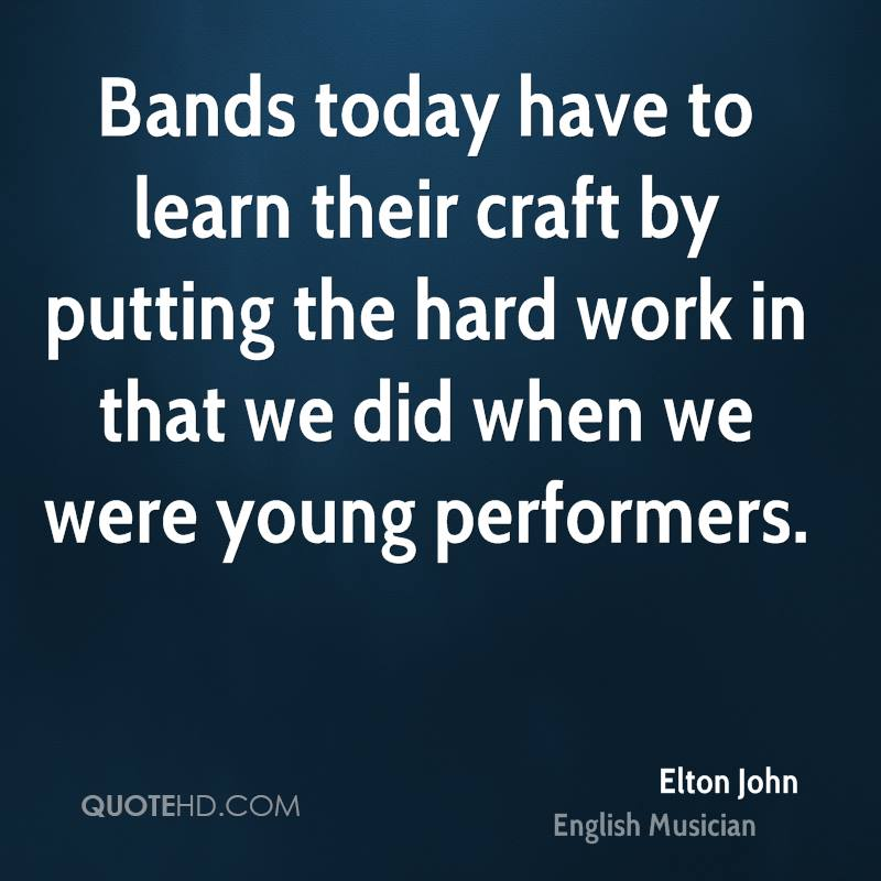 Bands today have to learn their craft by putting the hard work in that we did when we were young performers.