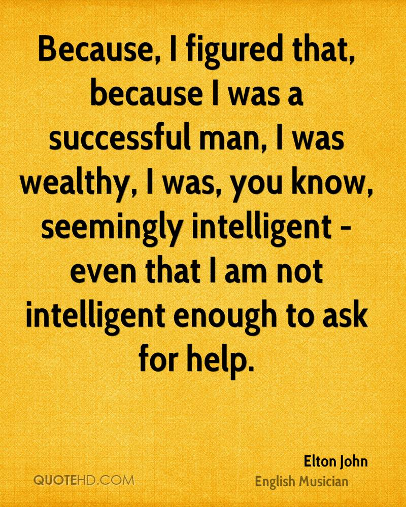Because, I figured that, because I was a successful man, I was wealthy, I was, you know, seemingly intelligent - even that I am not intelligent enough to ask for help.