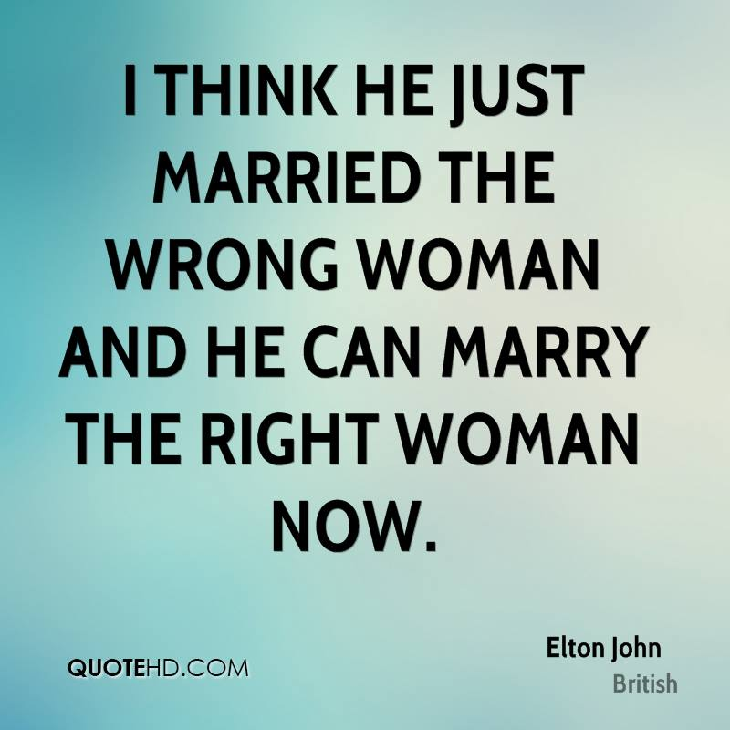 With The Right Woman Scarface Quote: Elton John Marriage Quotes