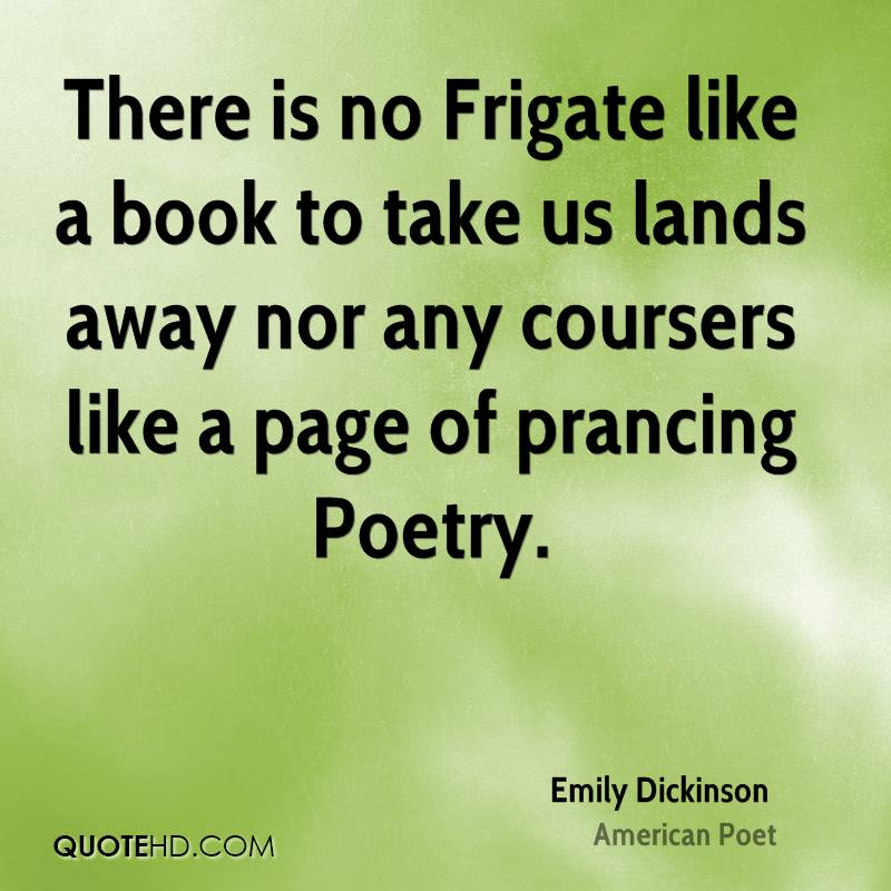There is no Frigate like a book to take us lands away nor any coursers like a page of prancing Poetry.