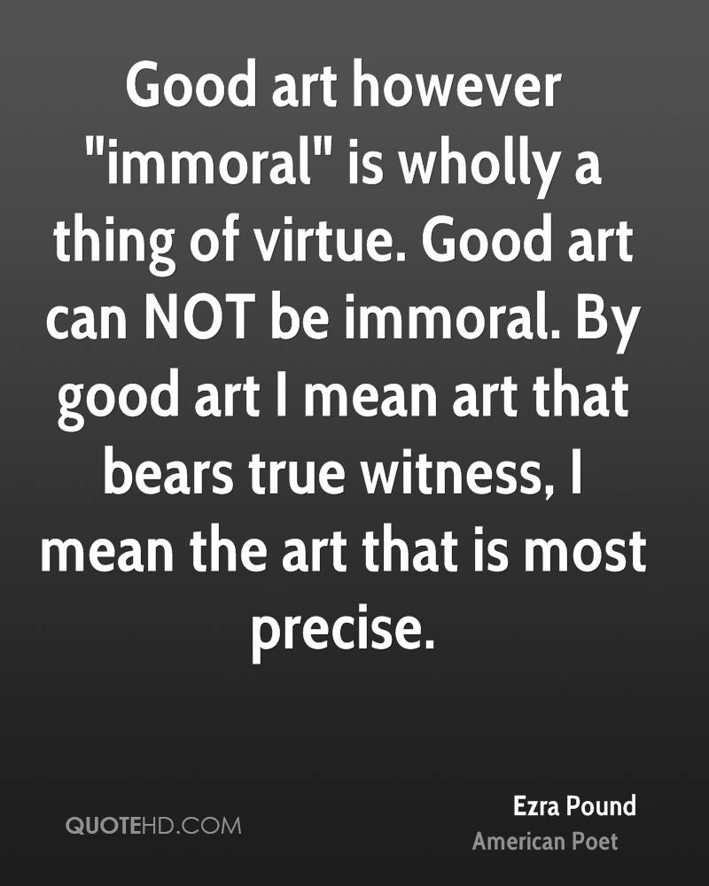 "Good art however ""immoral"" is wholly a thing of virtue. Good art can NOT be immoral. By good art I mean art that bears true witness, I mean the art that is most precise."