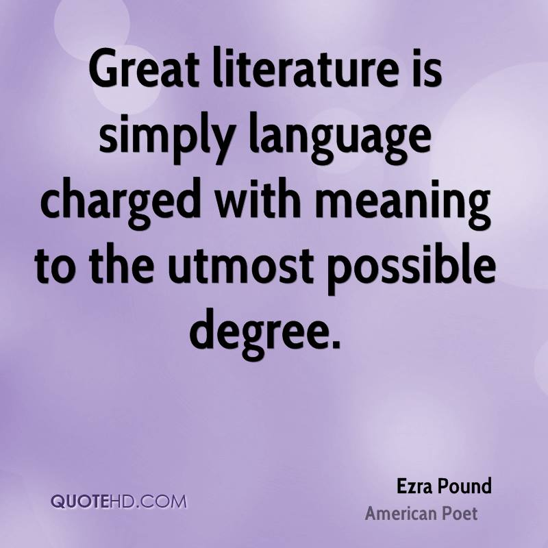 Great literature is simply language charged with meaning to the utmost possible degree.