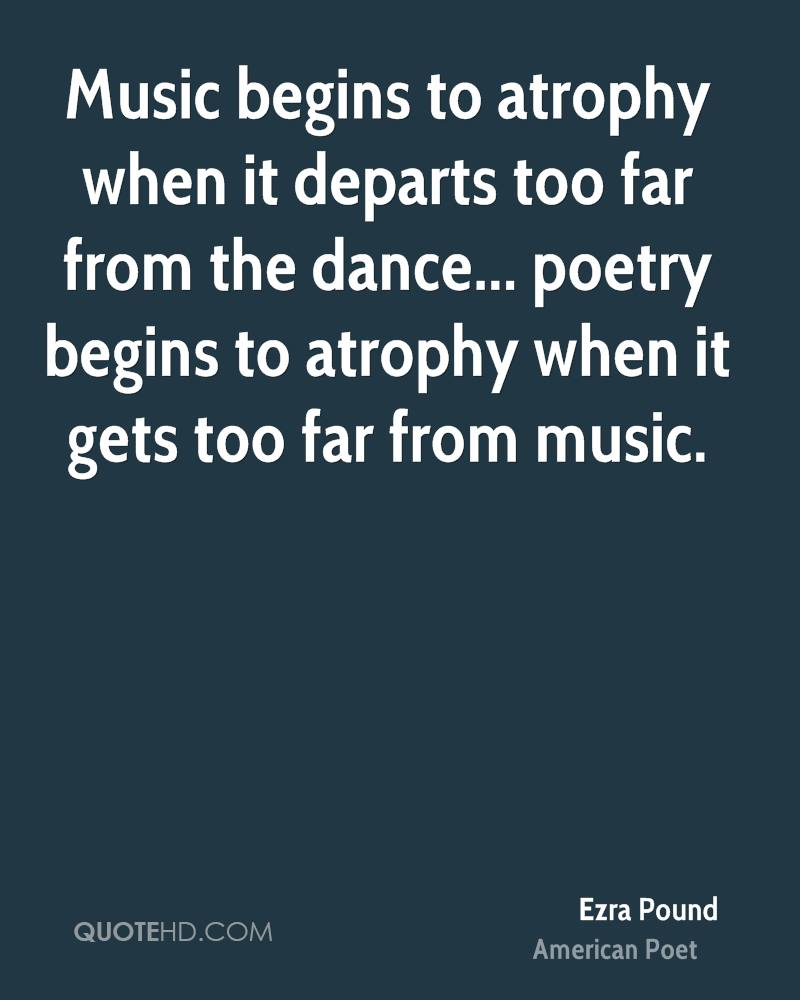 Music begins to atrophy when it departs too far from the dance... poetry begins to atrophy when it gets too far from music.