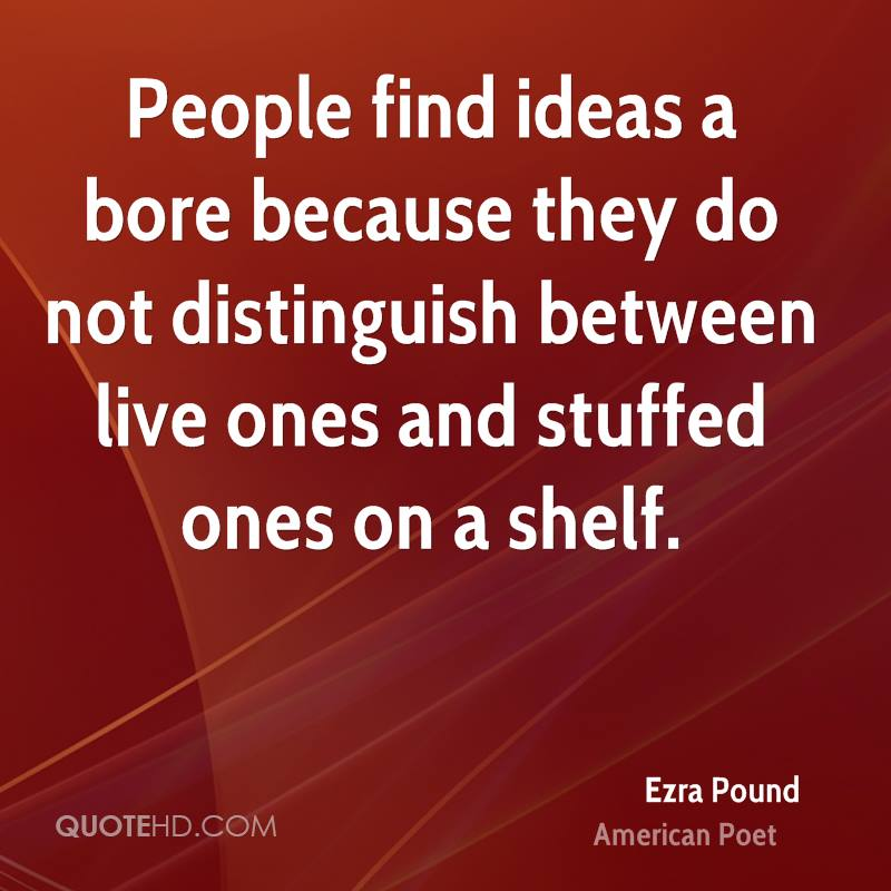 People find ideas a bore because they do not distinguish between live ones and stuffed ones on a shelf.