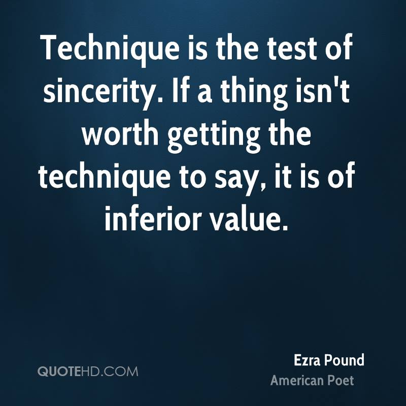 Technique is the test of sincerity. If a thing isn't worth getting the technique to say, it is of inferior value.