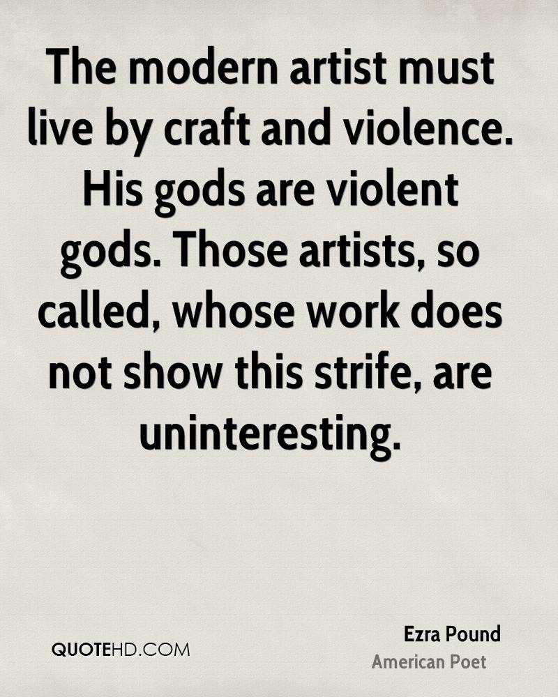 The modern artist must live by craft and violence. His gods are violent gods. Those artists, so called, whose work does not show this strife, are uninteresting.