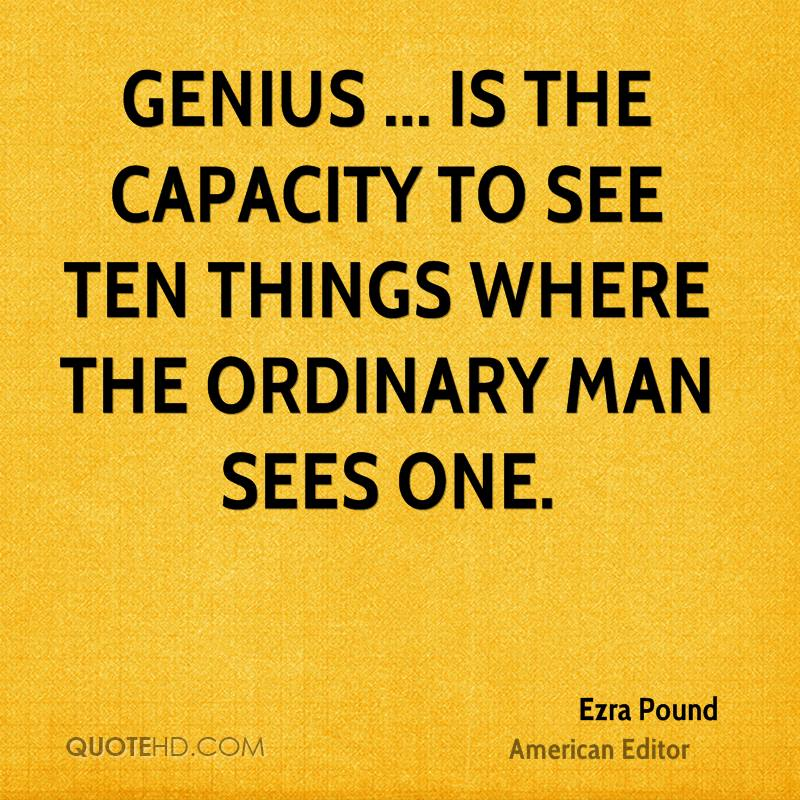Genius ... is the capacity to see ten things where the ordinary man sees one.